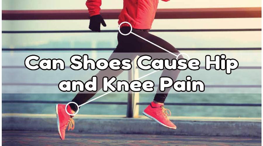 Can Shoes Cause Hip Pain and Knee Pain