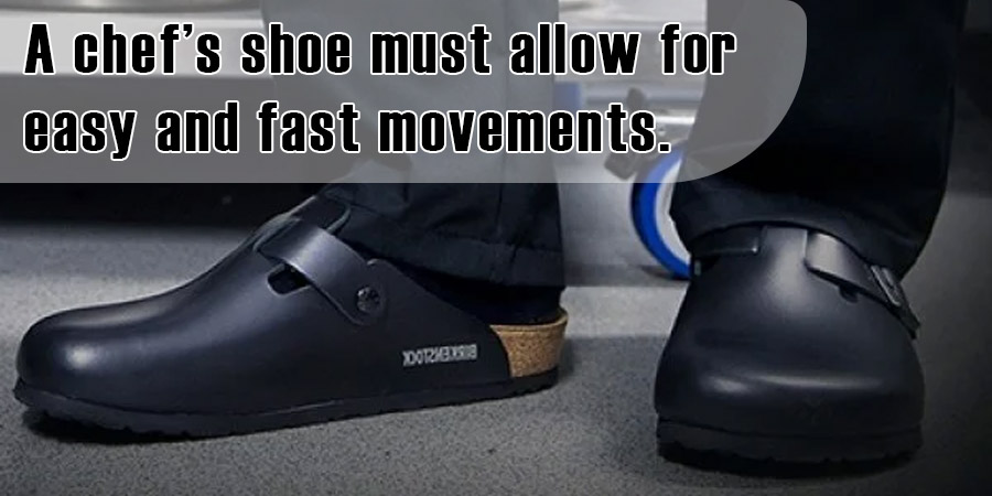 A chef's shoe must allow for easy and fast movements.
