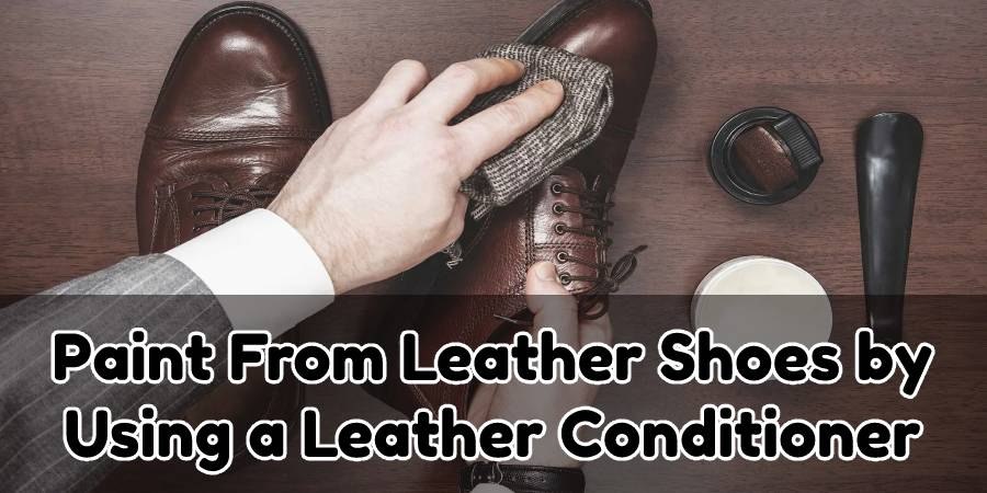 How to Remove Paint From Leather Shoes by Using a Leather Conditioner: