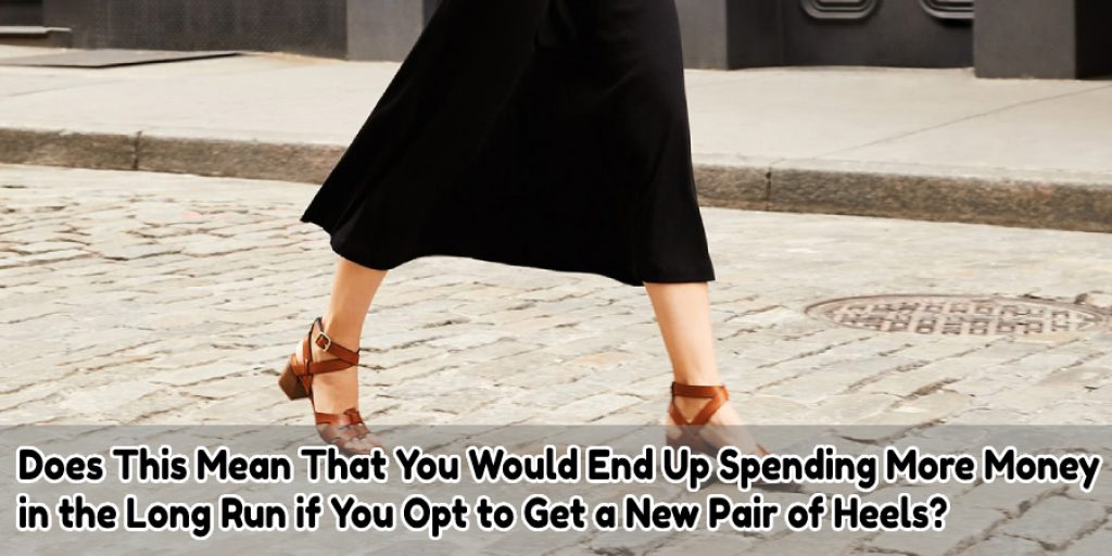 Does This Mean That You Would End Up Spending More Money  in the Long Run if You Opt to Get a New Pair of Heels?