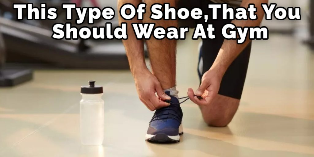 This Type Of Shoe That You Should Wear At Gym