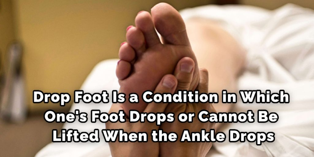 Drop Foot Is a Condition in Which One's Foot Drops or Cannot Be Lifted When the Ankle Drops