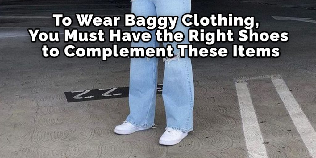 To Wear Baggy Clothing, You Must Have the Right Shoes to Complement These Items