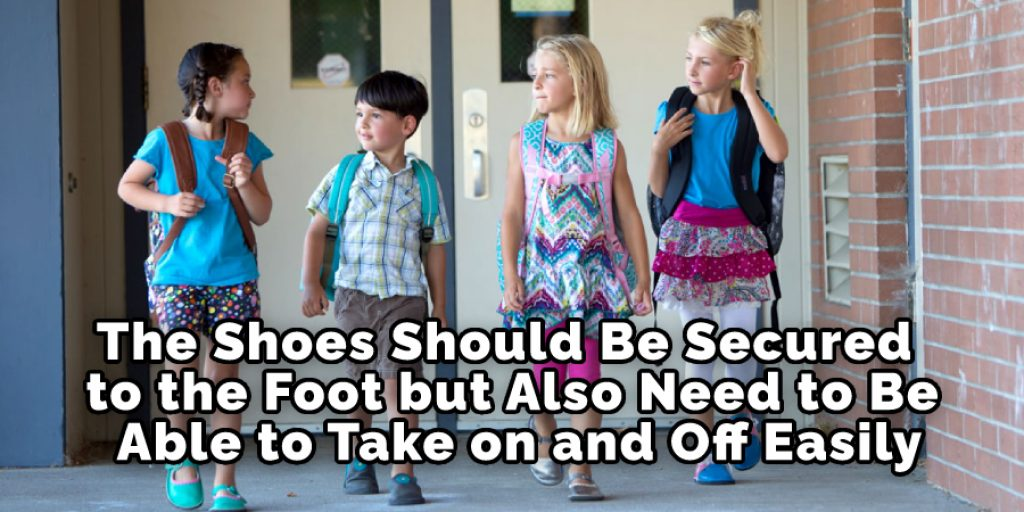 The Shoes Should Be Secured to the Foot but Also Need to Be Able to Take on and Off Easily