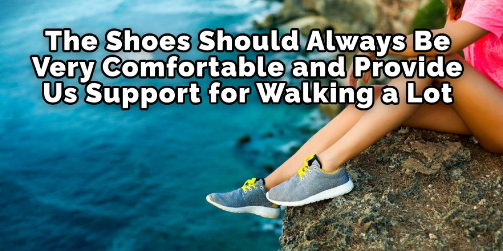 The Shoes Should Always Be Very Comfortable and Provide Us Support for Walking a Lot